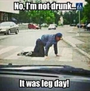 No im not drunk it was leg day